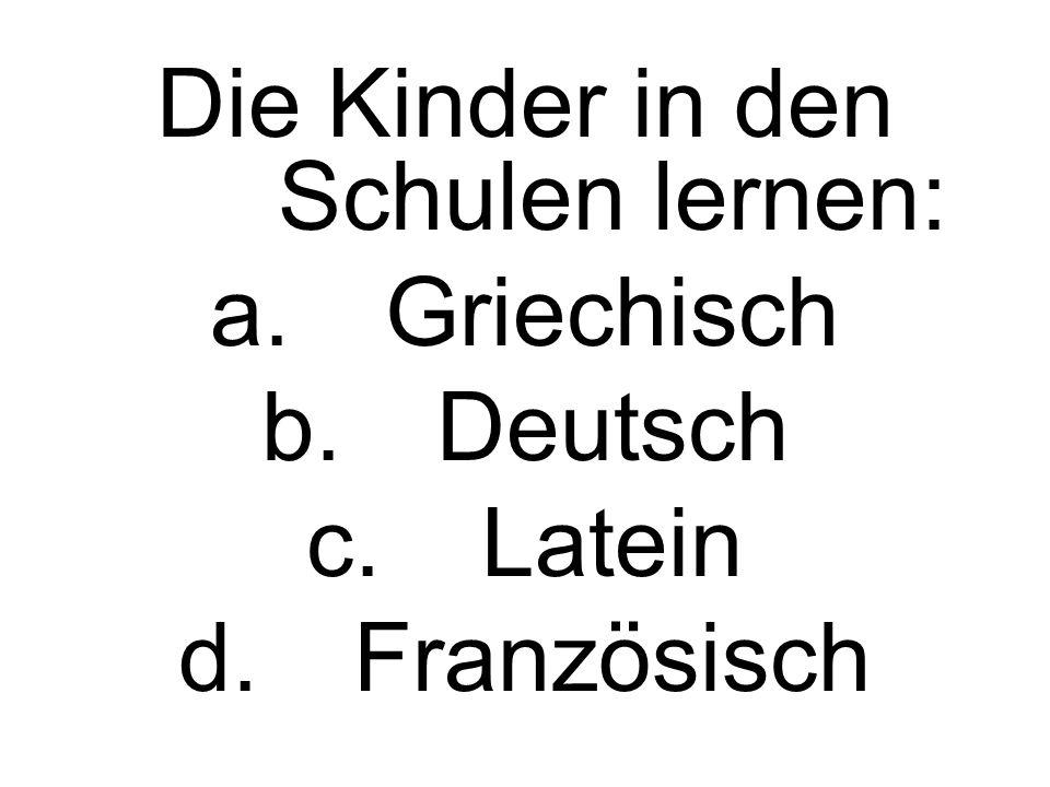 Die Kinder in den Schulen lernen: a.Griechisch b.Deutsch c.Latein d.Französisch