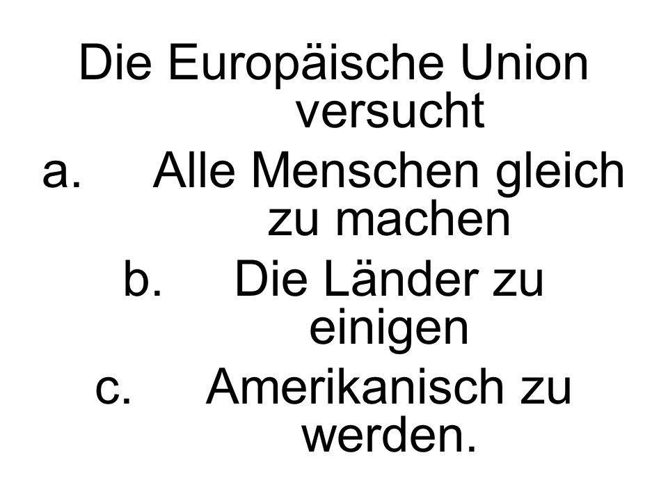 Die Europäische Union versucht a.Alle Menschen gleich zu machen b.Die Länder zu einigen c.Amerikanisch zu werden.