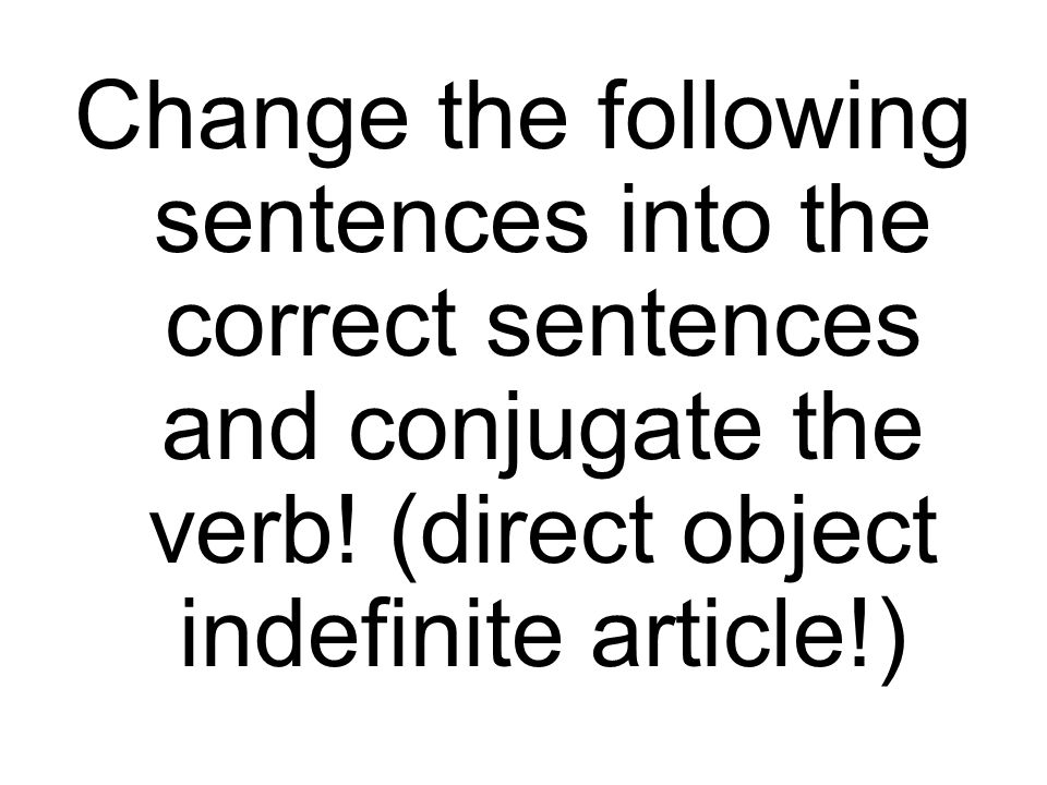 Change the following sentences into the correct sentences and conjugate the verb.