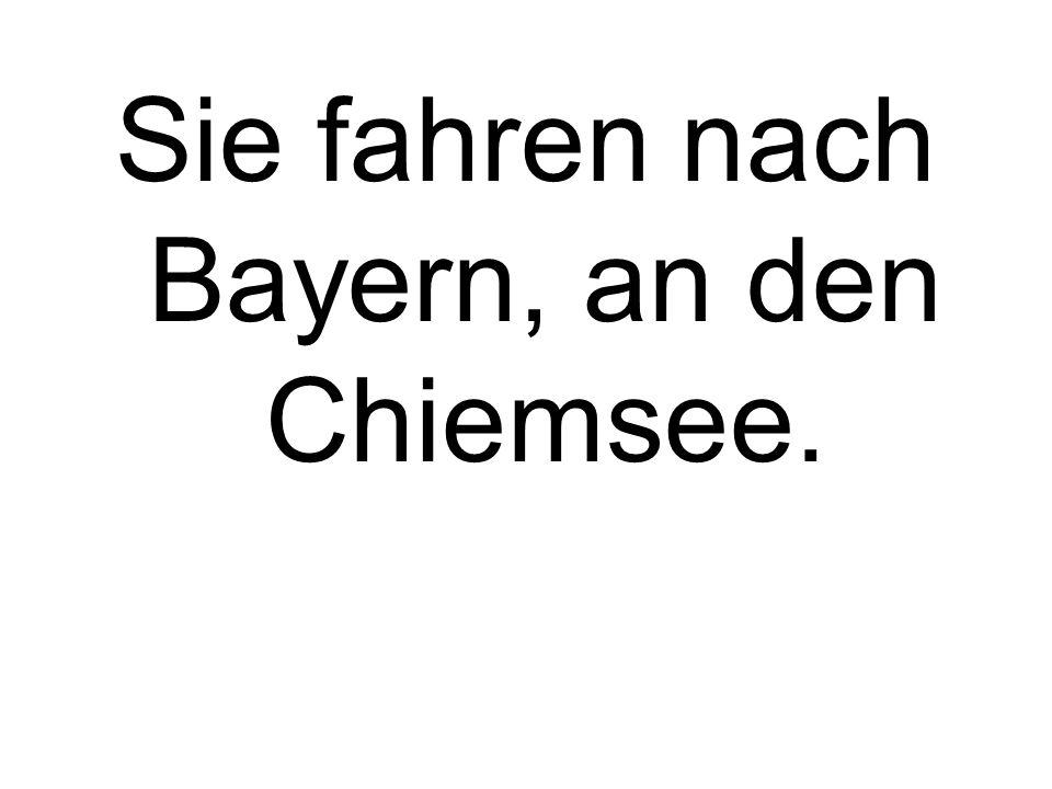 Sie fahren nach Bayern, an den Chiemsee.