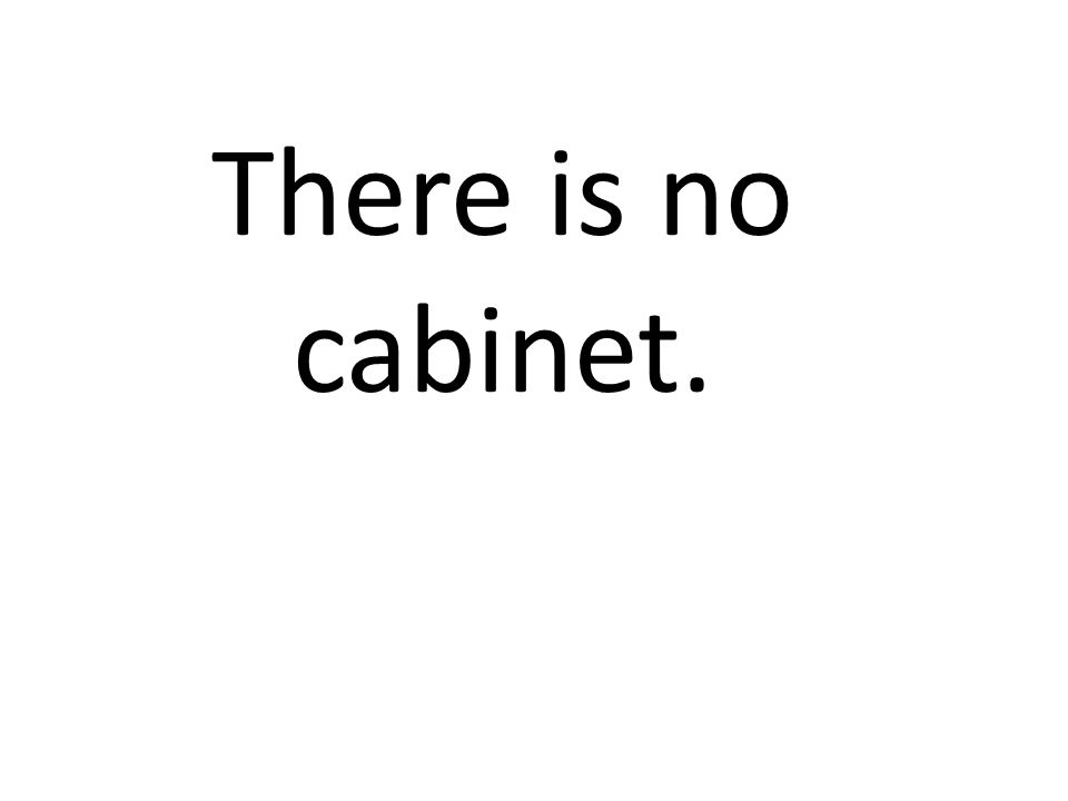 There is no cabinet.
