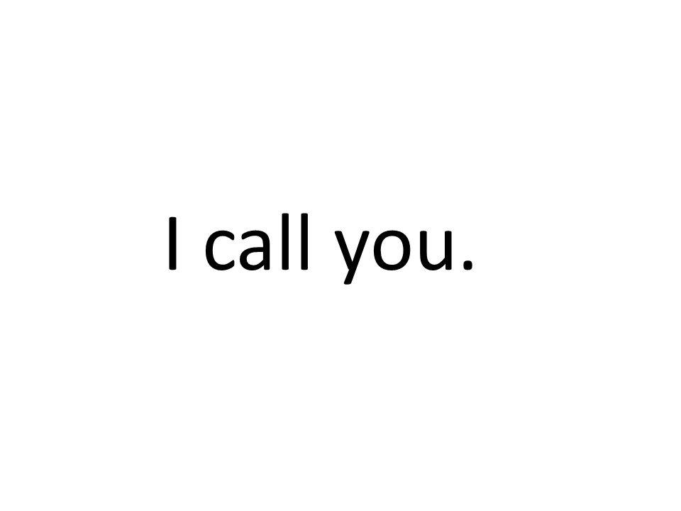 I call you.