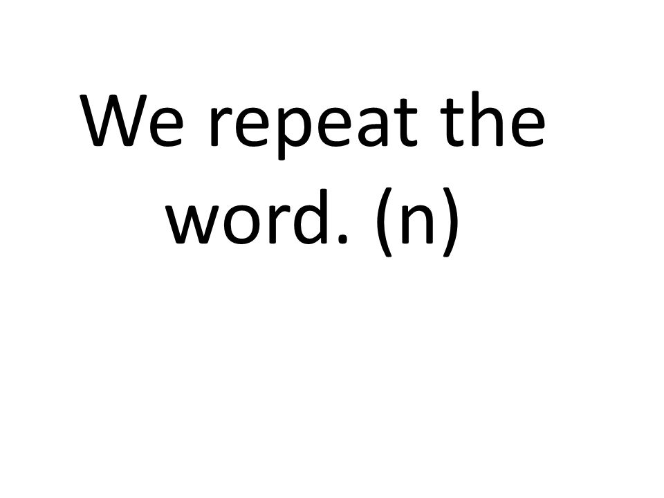 We repeat the word. (n)