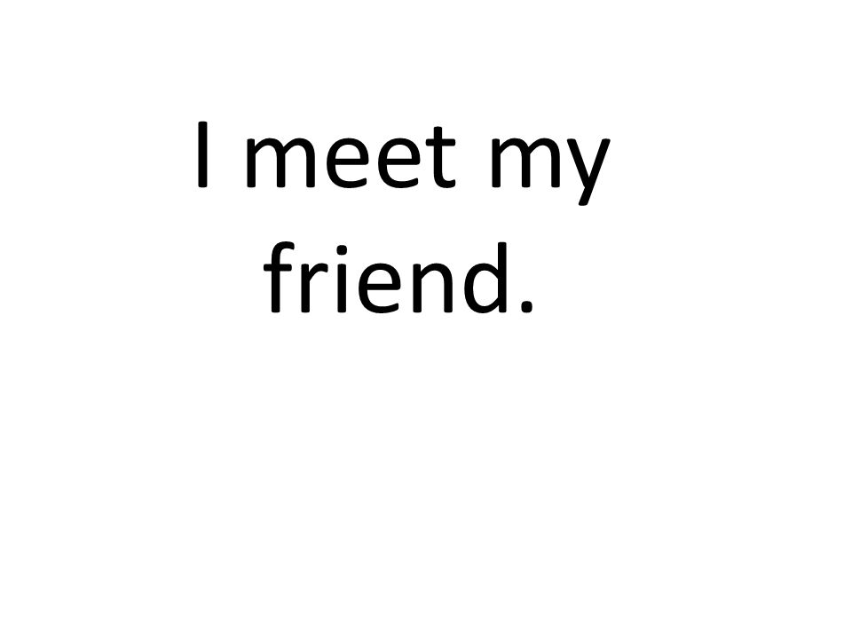 I meet my friend.