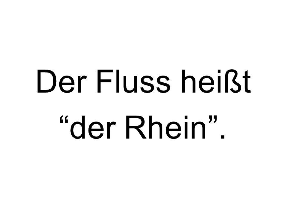 Der Fluss heißt der Rhein.