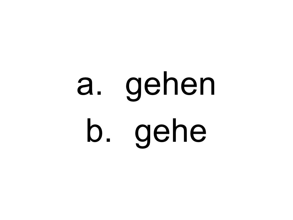 a.gehen b.gehe