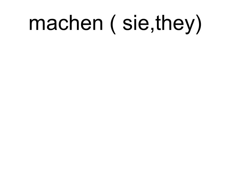 machen ( sie,they) sie machen they make