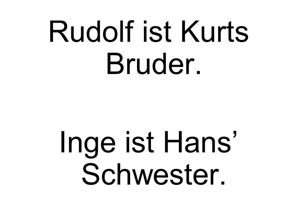 Rudolf ist Kurts Bruder. Inge ist Hans Schwester.