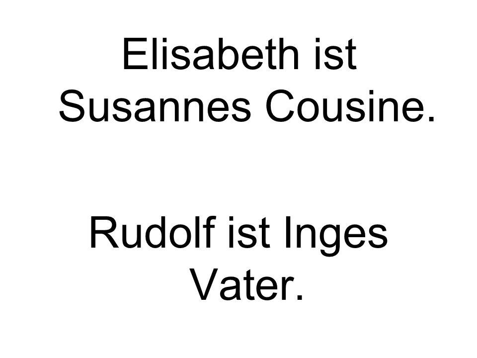 Elisabeth ist Susannes Cousine. Rudolf ist Inges Vater.