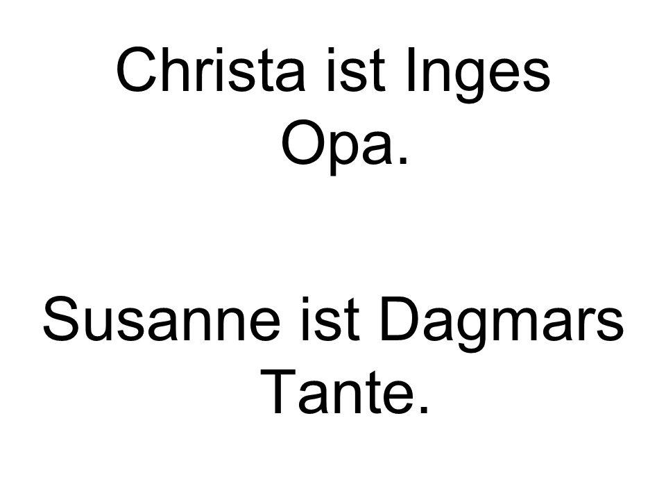 Christa ist Inges Opa. Susanne ist Dagmars Tante.