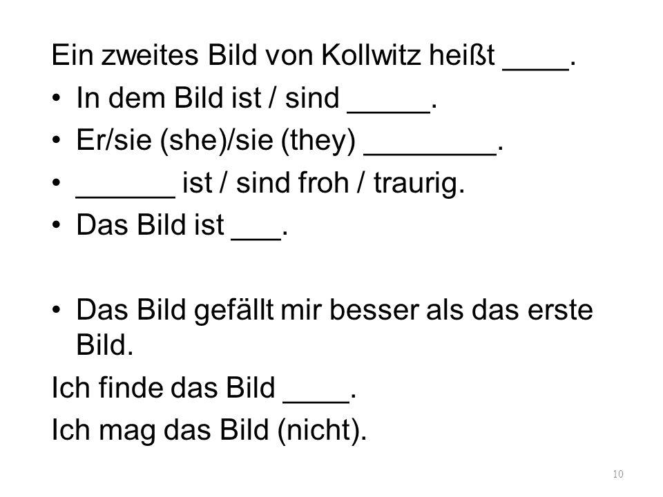Ein zweites Bild von Kollwitz heißt ____. In dem Bild ist / sind _____. Er/sie (she)/sie (they) ________. ______ ist / sind froh / traurig. Das Bild i