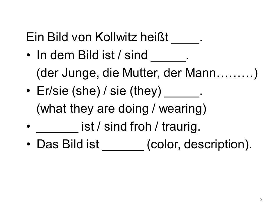 Ein Bild von Kollwitz heißt ____. In dem Bild ist / sind _____. (der Junge, die Mutter, der Mann………) Er/sie (she) / sie (they) _____. (what they are d