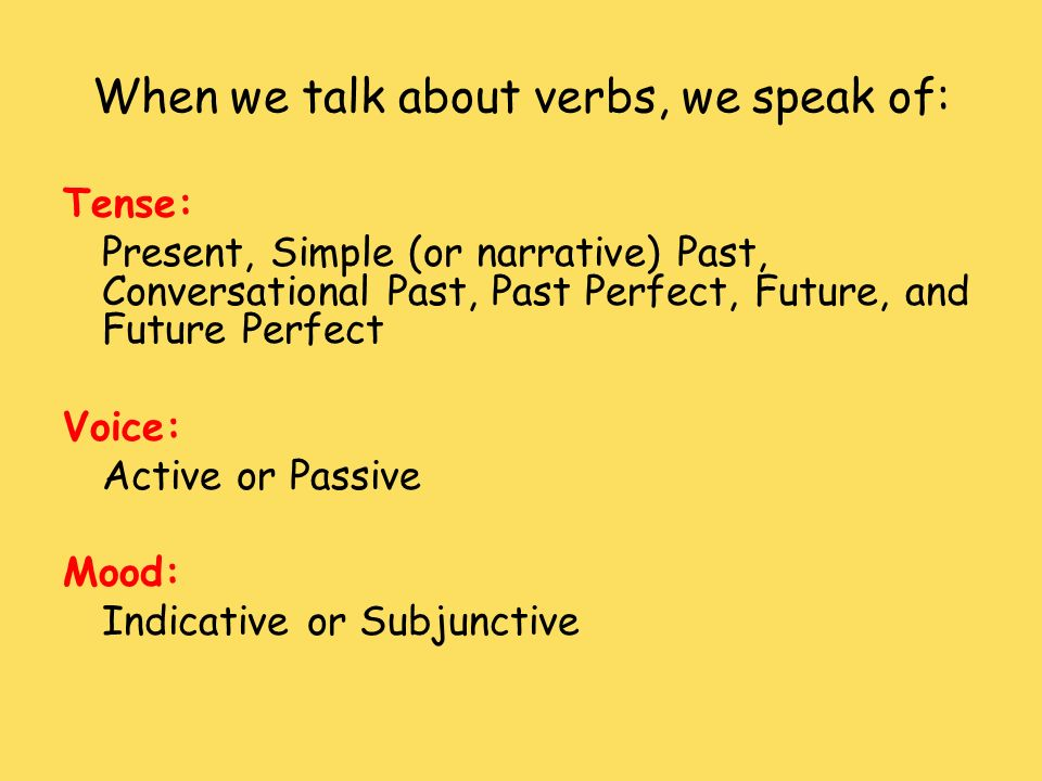 When we talk about verbs, we speak of: Tense: Present, Simple (or narrative) Past, Conversational Past, Past Perfect, Future, and Future Perfect Voice
