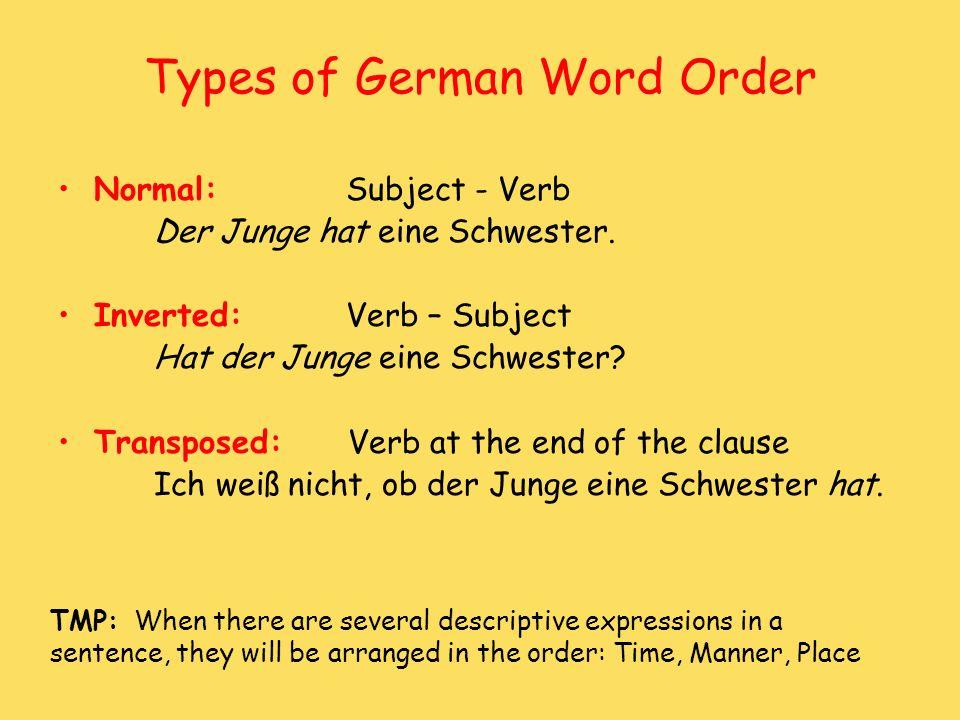 Types of German Word Order Normal:Subject - Verb Der Junge hat eine Schwester. Inverted:Verb – Subject Hat der Junge eine Schwester? Transposed: Verb