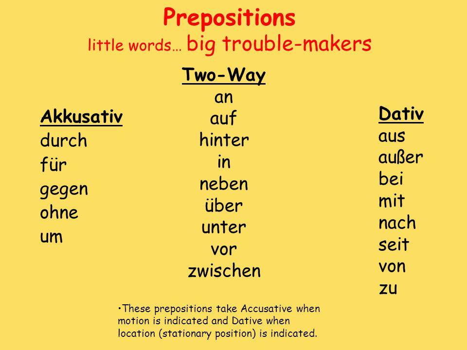 Prepositions little words… big trouble-makers Akkusativ durch für gegen ohne um Dativ aus außer bei mit nach seit von zu Two-Way an auf hinter in nebe
