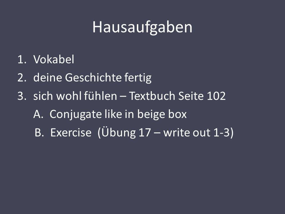 Hausaufgaben 1.Vokabel 2.deine Geschichte fertig 3.sich wohl fühlen – Textbuch Seite 102 A. Conjugate like in beige box B. Exercise (Übung 17 – write