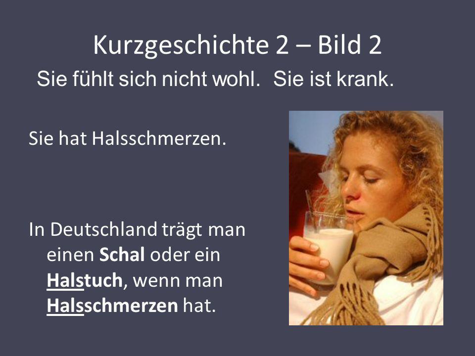 Kurzgeschichte 2 – Bild 2 Sie hat Halsschmerzen. In Deutschland trägt man einen Schal oder ein Halstuch, wenn man Halsschmerzen hat. Sie fühlt sich ni