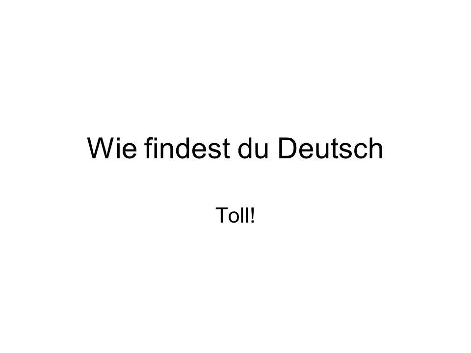 Wie findest du Deutsch Toll!
