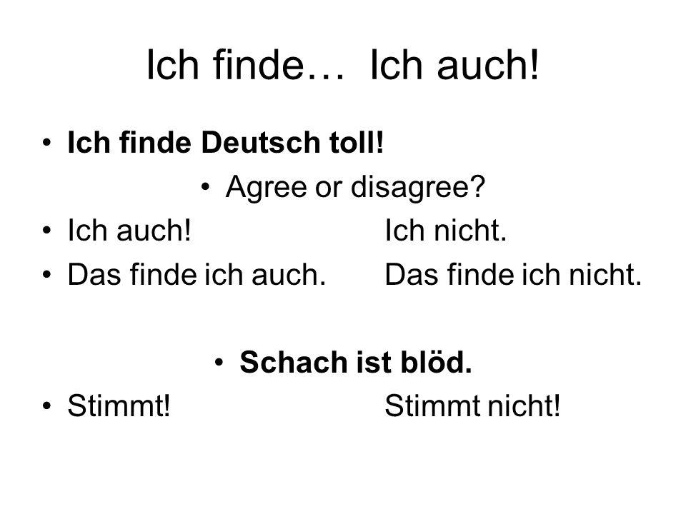 Ich finde… Ich auch! Ich finde Deutsch toll! Agree or disagree? Ich auch!Ich nicht. Das finde ich auch.Das finde ich nicht. Schach ist blöd. Stimmt!St