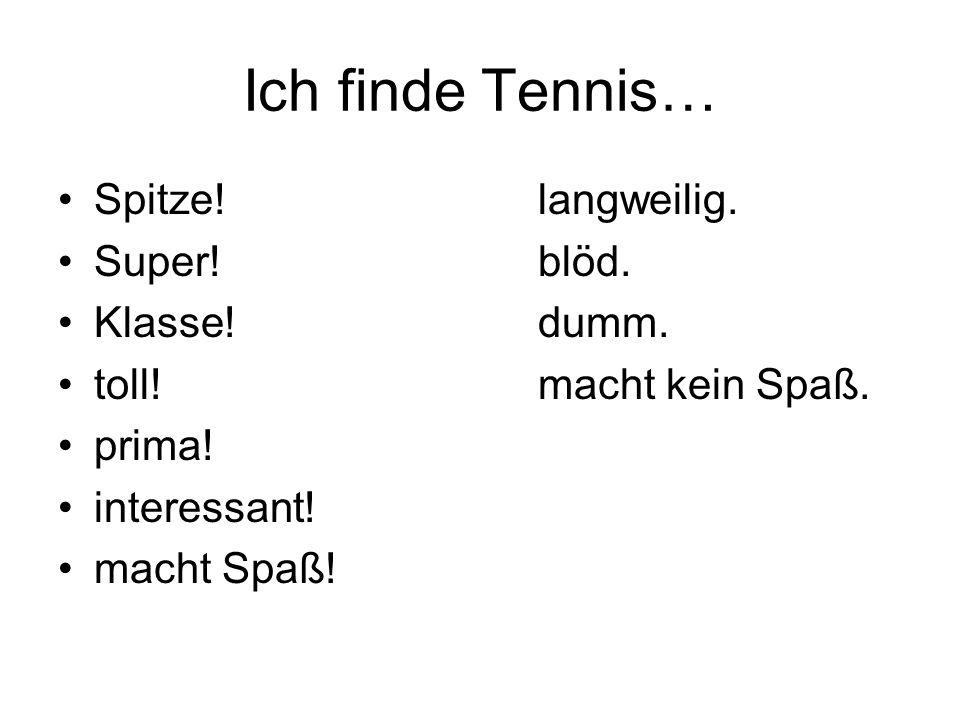 Ich finde Tennis… Spitze!langweilig. Super!blöd. Klasse!dumm. toll!macht kein Spaß. prima! interessant! macht Spaß!