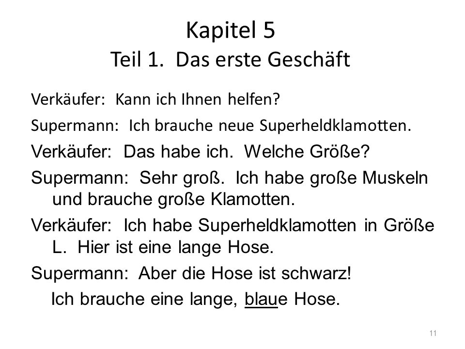 Kapitel 5 Teil 1. Das erste Geschäft 11 Verkäufer: Kann ich Ihnen helfen? Supermann: Ich brauche neue Superheldklamotten. Verkäufer: Das habe ich. Wel