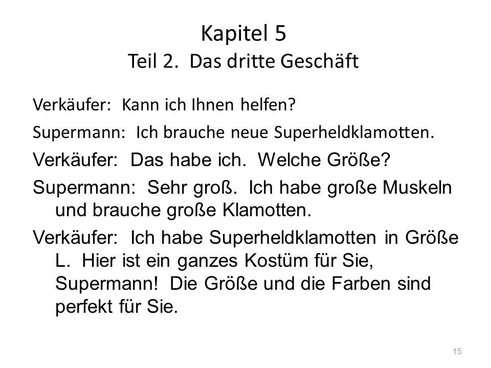 Kapitel 5 Teil 2. Das dritte Geschäft 15 Verkäufer: Kann ich Ihnen helfen? Supermann: Ich brauche neue Superheldklamotten. Verkäufer: Das habe ich. We