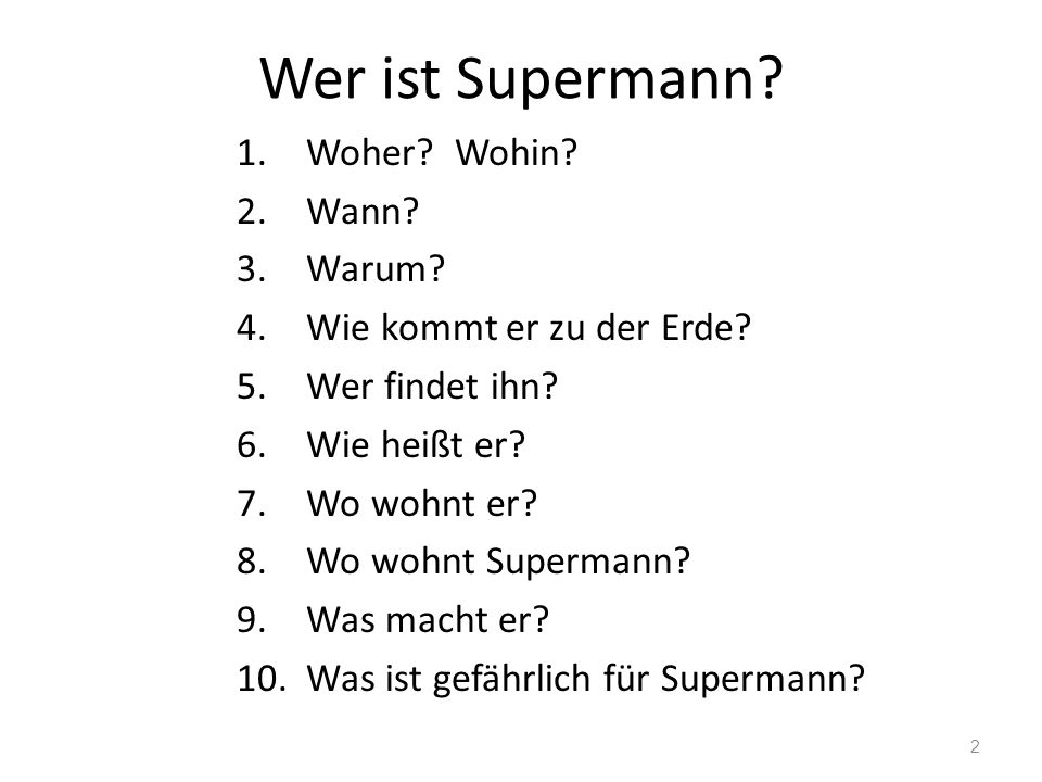 Wer ist Supermann? 1.Woher? Wohin? 2.Wann? 3.Warum? 4.Wie kommt er zu der Erde? 5.Wer findet ihn? 6.Wie heißt er? 7.Wo wohnt er? 8.Wo wohnt Supermann?