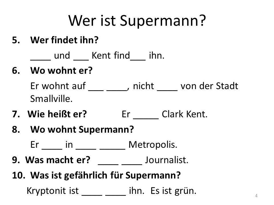 Wer ist Supermann? 5.Wer findet ihn? ____ und ___ Kent find___ ihn. 6.Wo wohnt er? Er wohnt auf ___ ____, nicht ____ von der Stadt Smallville. 7. Wie
