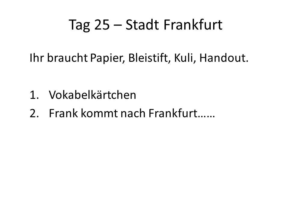 Tag 25 – Stadt Frankfurt Ihr braucht Papier, Bleistift, Kuli, Handout.