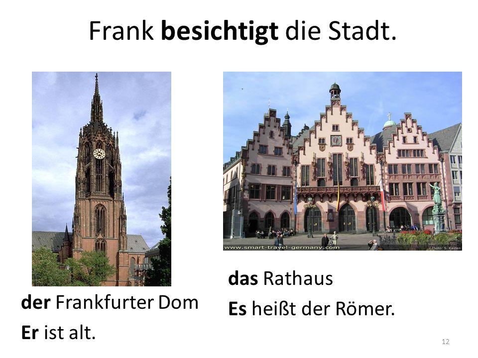 das Rathaus Es heißt der Römer. der Frankfurter Dom Er ist alt. Frank besichtigt die Stadt. 12