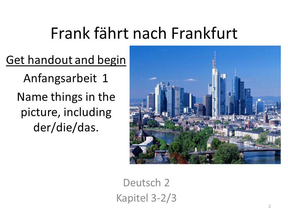 Frank fährt nach Frankfurt Deutsch 2 Kapitel 3-2/3 Get handout and begin Anfangsarbeit 1 Name things in the picture, including der/die/das.