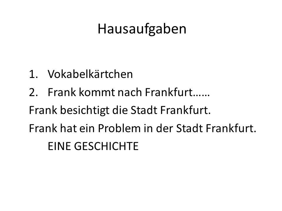 Hausaufgaben 1.Vokabelkärtchen 2.Frank kommt nach Frankfurt…… Frank besichtigt die Stadt Frankfurt.