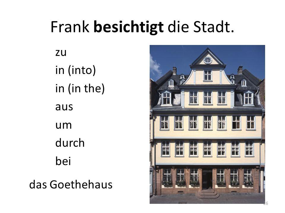 das Goethehaus Frank besichtigt die Stadt. zu in (into) in (in the) aus um durch bei 26