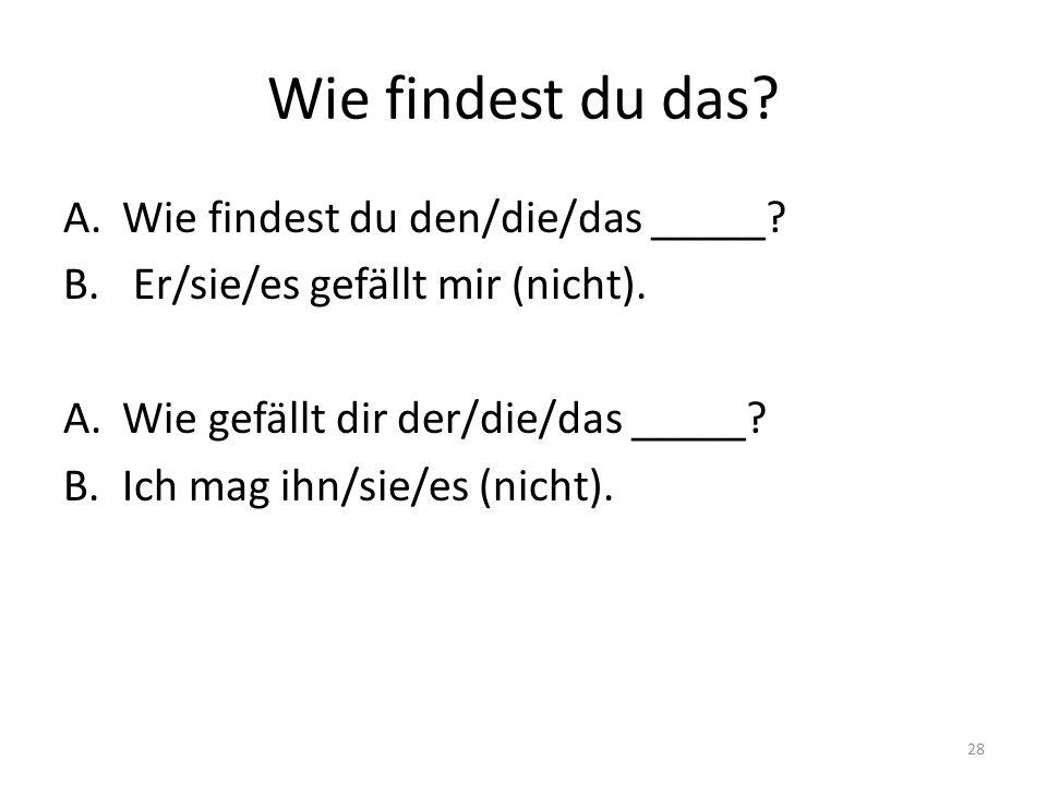 Wie findest du das.A.Wie findest du den/die/das _____.
