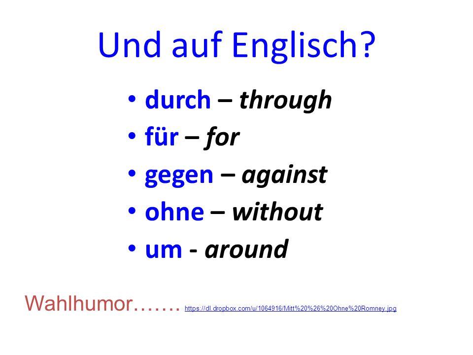 Und auf Englisch.durch – through für – for gegen – against ohne – without um - around Wahlhumor…….