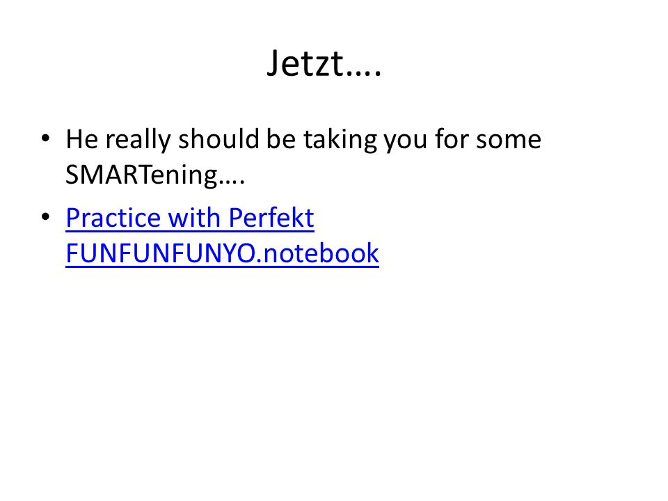 Jetzt….He really should be taking you for some SMARTening….