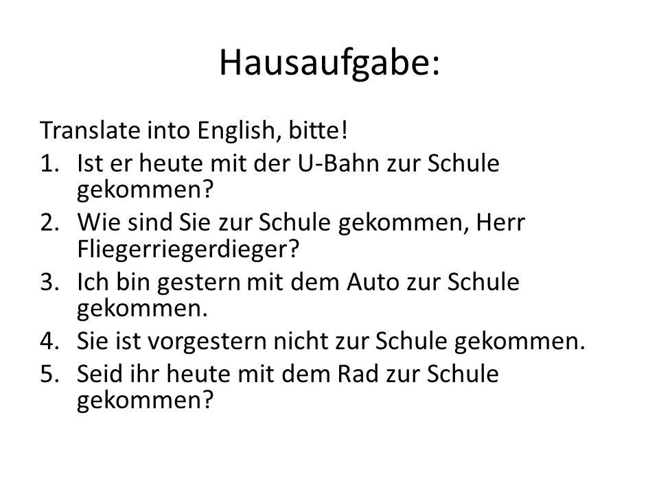 Hausaufgabe: Translate into English, bitte! 1.Ist er heute mit der U-Bahn zur Schule gekommen? 2.Wie sind Sie zur Schule gekommen, Herr Fliegerriegerd