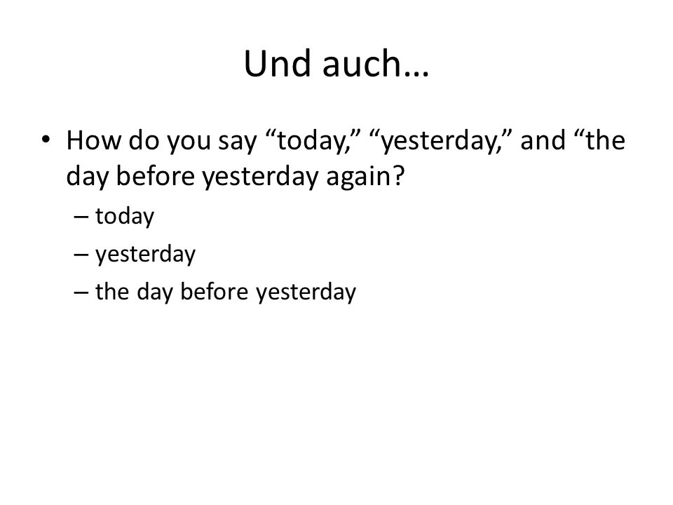 Und auch… How do you say today, yesterday, and the day before yesterday again.