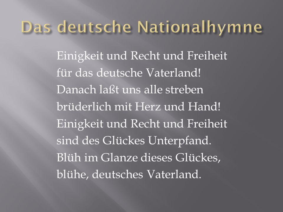 Einigkeit und Recht und Freiheit für das deutsche Vaterland! Danach laßt uns alle streben brüderlich mit Herz und Hand! Einigkeit und Recht und Freihe