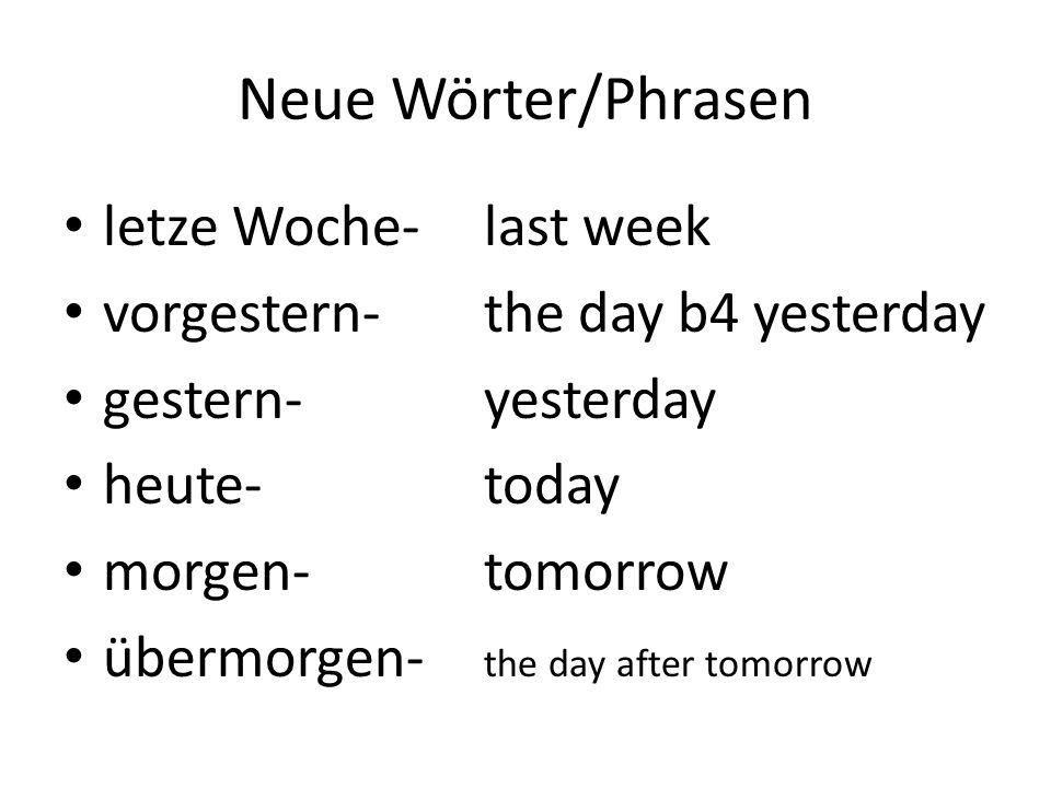 Neue Wörter/Phrasen letze Woche- vorgestern- gestern- heute- morgen- übermorgen-