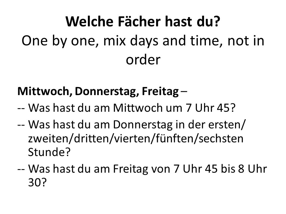 Welche Fächer hast du? One by one, mix days and time, not in order Mittwoch, Donnerstag, Freitag – -- Was hast du am Mittwoch um 7 Uhr 45? -- Was hast