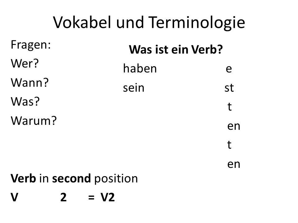 Vokabel und Terminologie Fragen: Wer? Wann? Was? Warum? Verb in second position V 2 = V2 Was ist ein Verb? haben e sein st t en t en