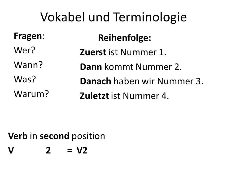Vokabel und Terminologie Fragen: Wer? Wann? Was? Warum? Verb in second position V 2 = V2 Reihenfolge: Zuerst ist Nummer 1. Dann kommt Nummer 2. Danach