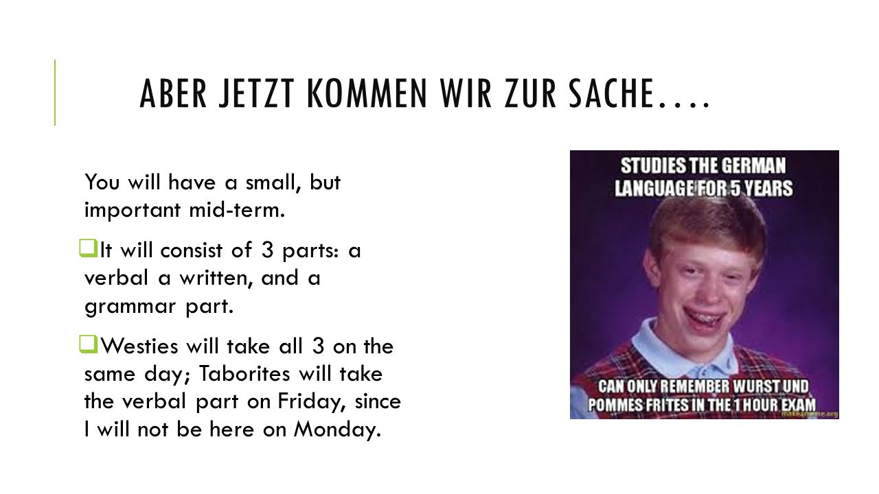 ABER JETZT KOMMEN WIR ZUR SACHE…. You will have a small, but important mid-term. It will consist of 3 parts: a verbal a written, and a grammar part. W