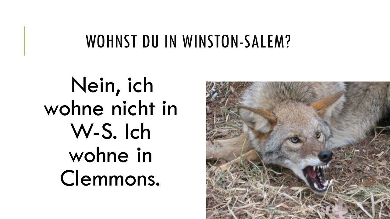 WOHNST DU IN WINSTON-SALEM? Nein, ich wohne nicht in W-S. Ich wohne in Clemmons.