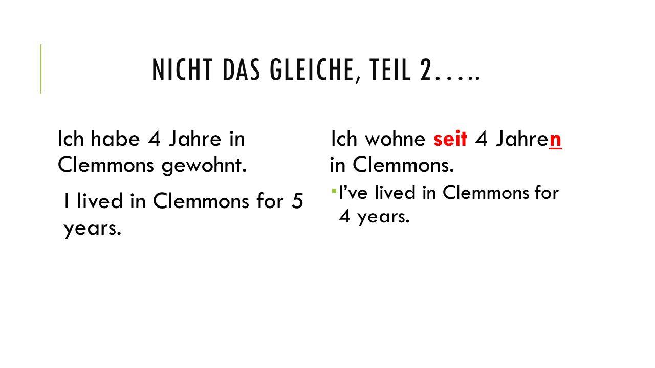 NICHT DAS GLEICHE, TEIL 2….. Ich habe 4 Jahre in Clemmons gewohnt. I lived in Clemmons for 5 years. Ich wohne seit 4 Jahren in Clemmons. Ive lived in
