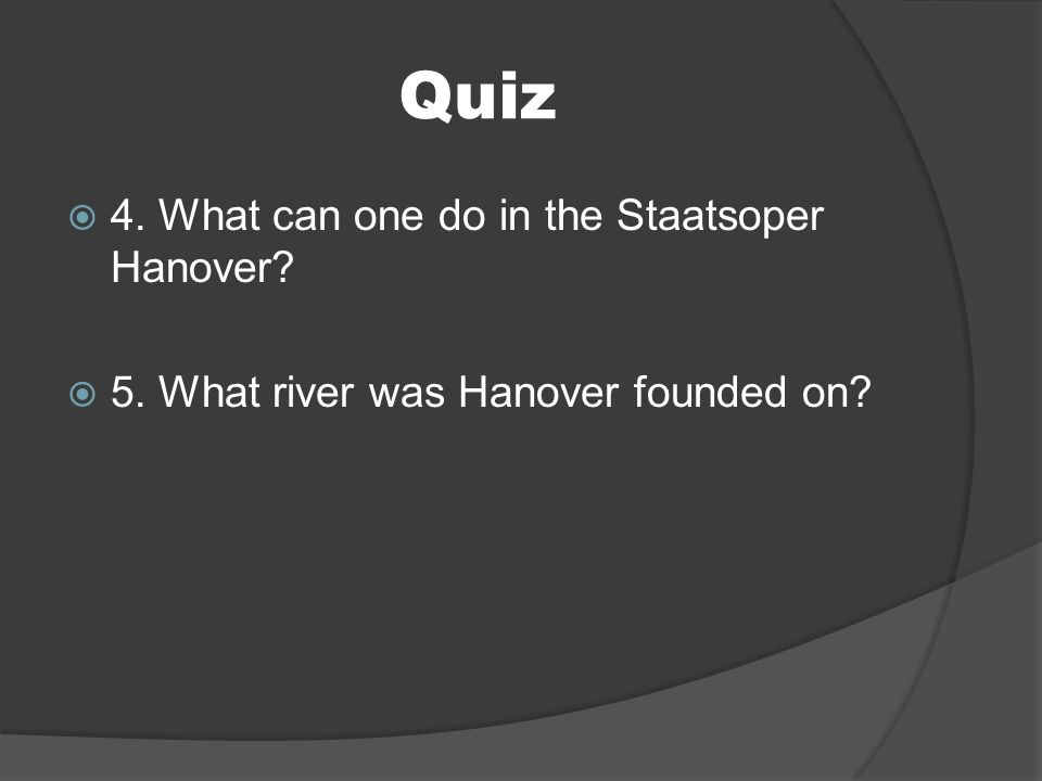 Quiz 4. What can one do in the Staatsoper Hanover? 5. What river was Hanover founded on?