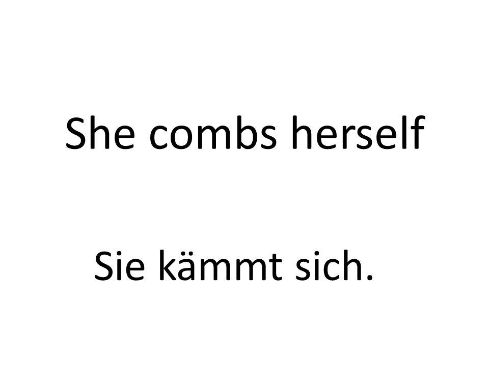 She combs herself Sie kämmt sich.
