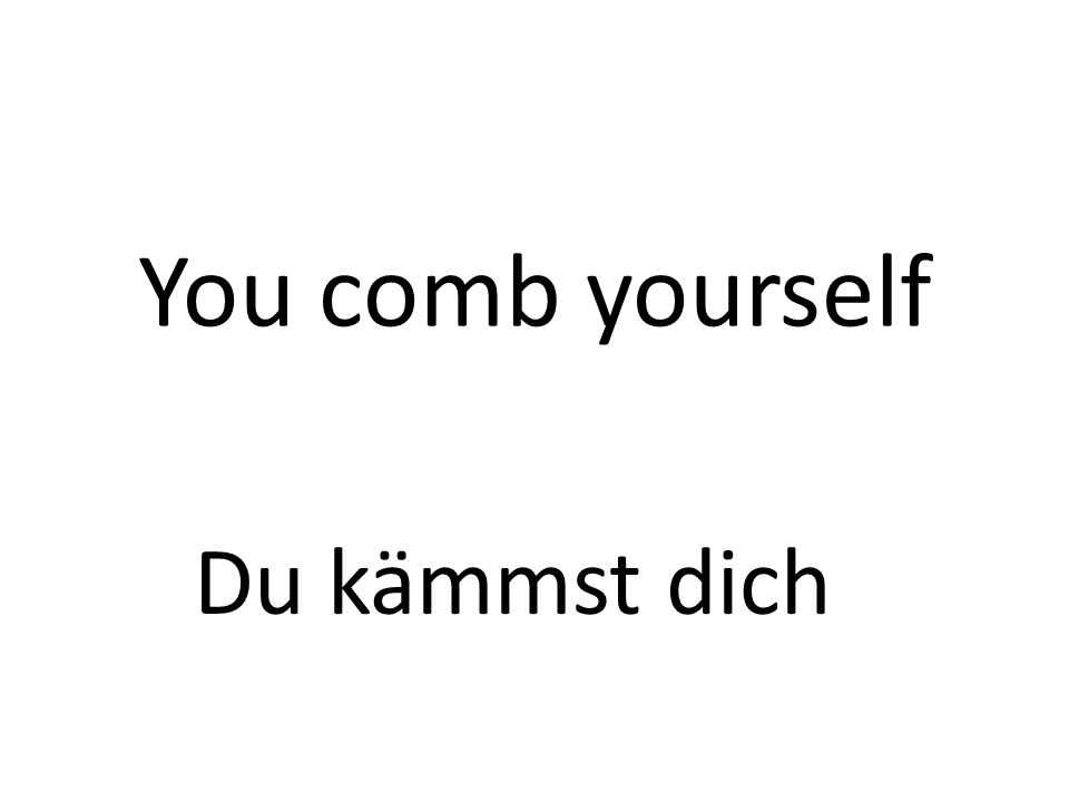 You comb yourself Du kämmst dich