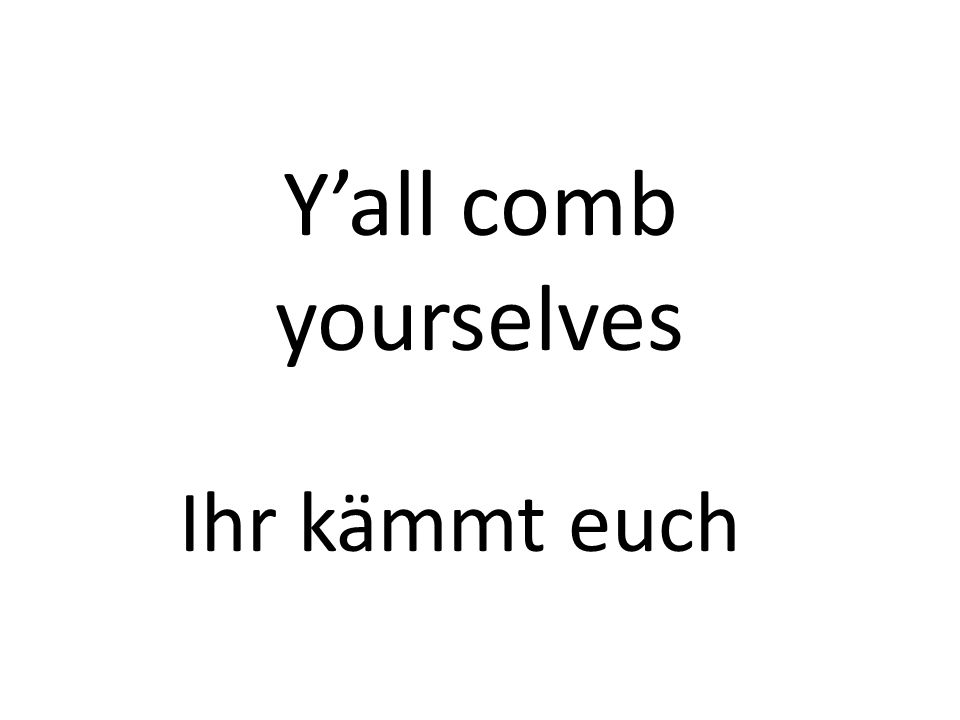 Yall comb yourselves Ihr kämmt euch